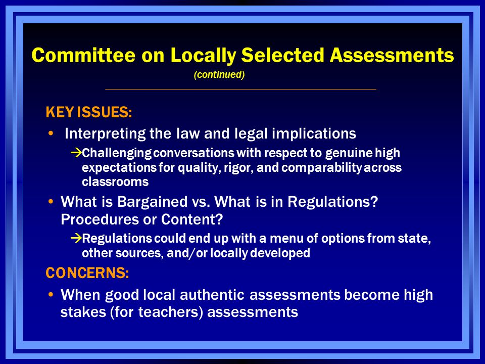 Committee on Locally Selected Assessments (continued) KEY ISSUES: Interpreting the law and legal implications  Challenging conversations with respect to genuine high expectations for quality, rigor, and comparability across classrooms What is Bargained vs.
