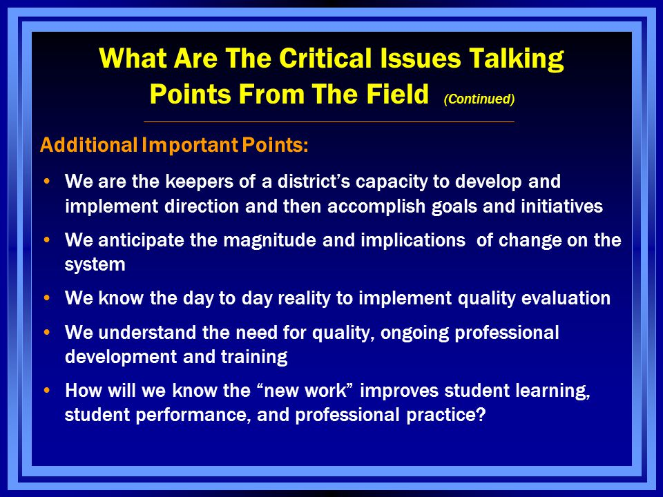 What Are The Critical Issues Talking Points From The Field (Continued) Additional Important Points: We are the keepers of a district's capacity to develop and implement direction and then accomplish goals and initiatives We anticipate the magnitude and implications of change on the system We know the day to day reality to implement quality evaluation We understand the need for quality, ongoing professional development and training How will we know the new work improves student learning, student performance, and professional practice?