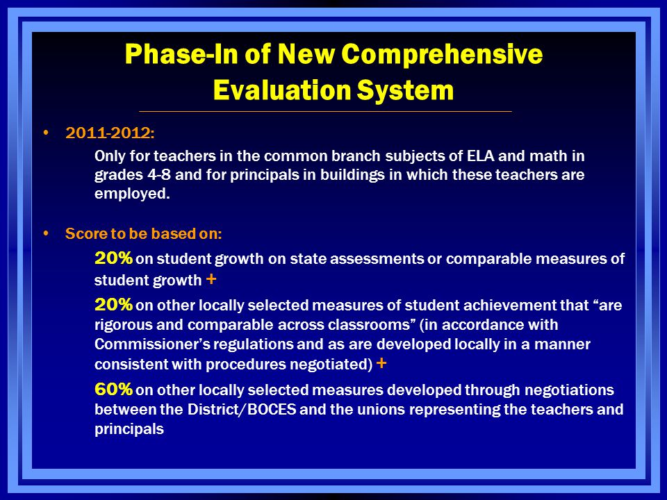 Phase-In of New Comprehensive Evaluation System 2011-2012: Only for teachers in the common branch subjects of ELA and math in grades 4-8 and for principals in buildings in which these teachers are employed.