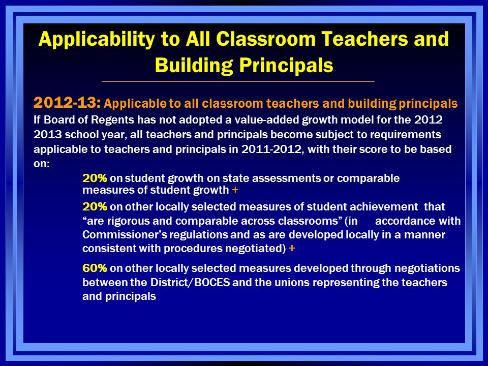 Applicability to All Classroom Teachers and Building Principals 2012-13: Applicable to all classroom teachers and building principals If Board of Regents has not adopted a value-added growth model for the 2012 2013 school year, all teachers and principals become subject to requirements applicable to teachers and principals in 2011-2012, with their score to be based on: 20% on student growth on state assessments or comparable measures of student growth + 20% on other locally selected measures of student achievement that are rigorous and comparable across classrooms (in accordance with Commissioner's regulations and as are developed locally in a manner consistent with procedures negotiated) + 60% on other locally selected measures developed through negotiations between the District/BOCES and the unions representing the teachers and principals