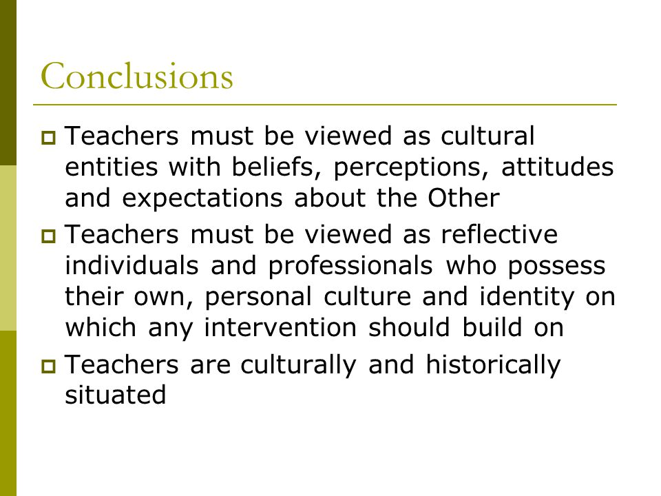 Conclusions  Teachers must be viewed as cultural entities with beliefs, perceptions, attitudes and expectations about the Other  Teachers must be viewed as reflective individuals and professionals who possess their own, personal culture and identity on which any intervention should build on  Teachers are culturally and historically situated
