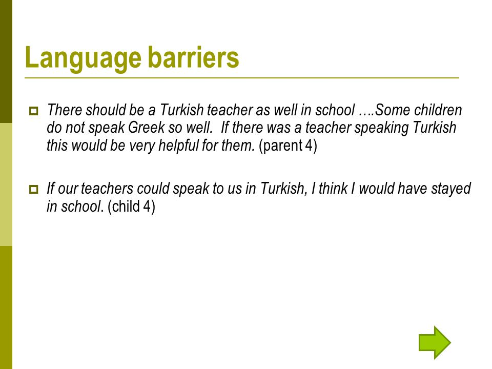 Language barriers  There should be a Turkish teacher as well in school ….Some children do not speak Greek so well.