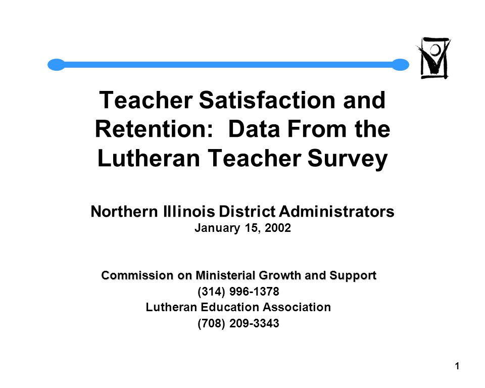 1 Teacher Satisfaction and Retention: Data From the Lutheran Teacher Survey Northern Illinois District Administrators January 15, 2002 Commission on Ministerial Growth and Support (314) 996-1378 Lutheran Education Association (708) 209-3343