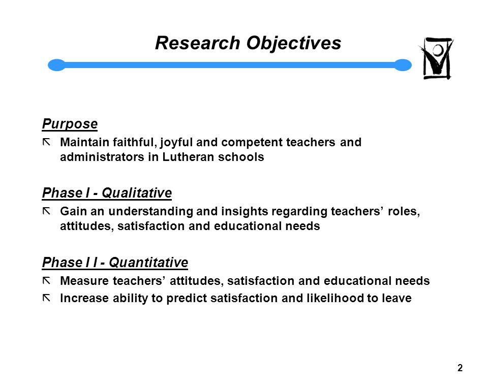 2 Research Objectives Purpose ãMaintain faithful, joyful and competent teachers and administrators in Lutheran schools Phase I - Qualitative ãGain an understanding and insights regarding teachers' roles, attitudes, satisfaction and educational needs Phase I I - Quantitative ãMeasure teachers' attitudes, satisfaction and educational needs ãIncrease ability to predict satisfaction and likelihood to leave