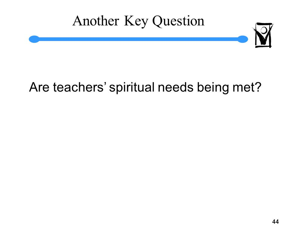 43 Major Sources of Feeling NOT Frustrated Overall satisfaction with my present situation My needs as a teacher are being met very well Overall satisfaction with my relationship with the parents of students (In the work environment) the needs of the teachers are met very well