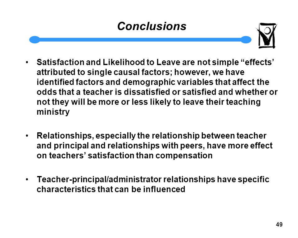 48 Conclusions Based on this survey of primarily Commissioned teachers, a small number (12%) report being dissatisfied with the current teaching situation.