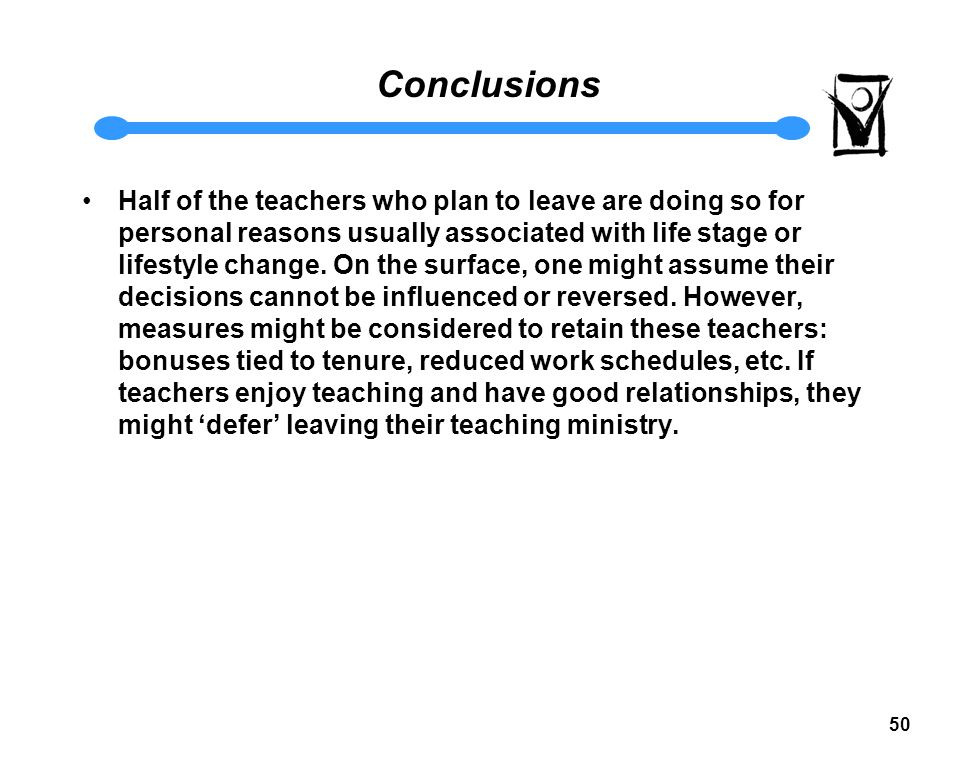 49 Conclusions Satisfaction and Likelihood to Leave are not simple effects' attributed to single causal factors; however, we have identified factors and demographic variables that affect the odds that a teacher is dissatisfied or satisfied and whether or not they will be more or less likely to leave their teaching ministry Relationships, especially the relationship between teacher and principal and relationships with peers, have more effect on teachers' satisfaction than compensation Teacher-principal/administrator relationships have specific characteristics that can be influenced