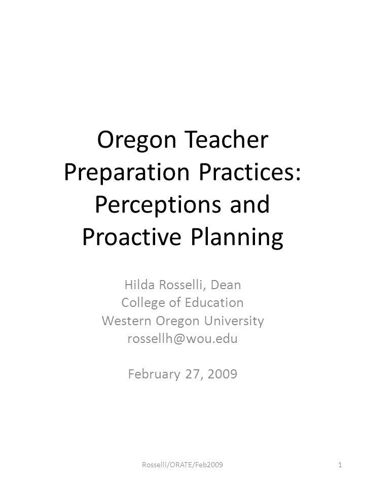 Oregon Teacher Preparation Practices: Perceptions and Proactive Planning Hilda Rosselli, Dean College of Education Western Oregon University rossellh@