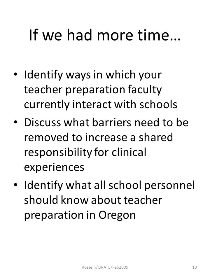 If we had more time… Identify ways in which your teacher preparation faculty currently interact with schools Discuss what barriers need to be removed to increase a shared responsibility for clinical experiences Identify what all school personnel should know about teacher preparation in Oregon 10Rosselli/ORATE/Feb2009
