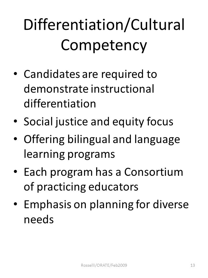 Differentiation/Cultural Competency Candidates are required to demonstrate instructional differentiation Social justice and equity focus Offering bilingual and language learning programs Each program has a Consortium of practicing educators Emphasis on planning for diverse needs 13Rosselli/ORATE/Feb2009