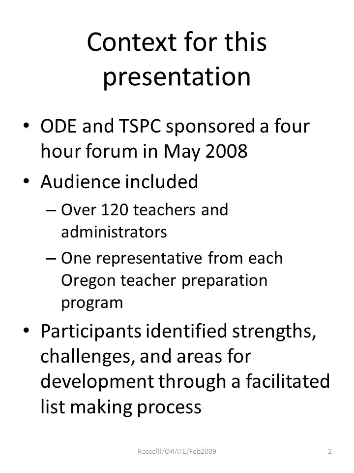 Context for this presentation ODE and TSPC sponsored a four hour forum in May 2008 Audience included – Over 120 teachers and administrators – One representative from each Oregon teacher preparation program Participants identified strengths, challenges, and areas for development through a facilitated list making process 2Rosselli/ORATE/Feb2009