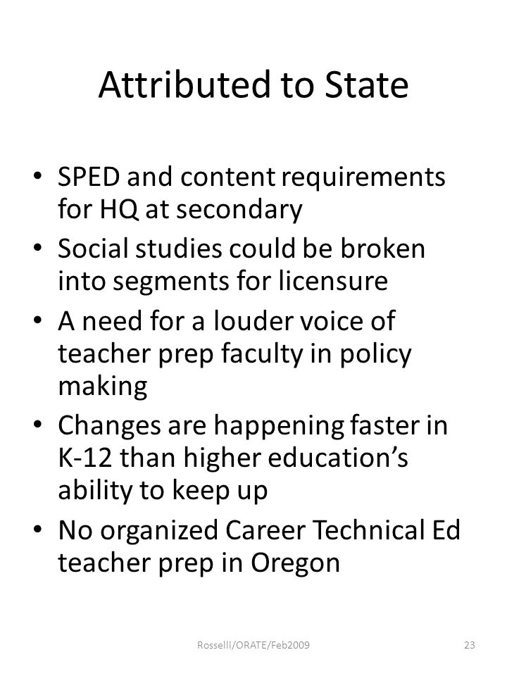 Attributed to State SPED and content requirements for HQ at secondary Social studies could be broken into segments for licensure A need for a louder voice of teacher prep faculty in policy making Changes are happening faster in K-12 than higher education's ability to keep up No organized Career Technical Ed teacher prep in Oregon 23Rosselli/ORATE/Feb2009