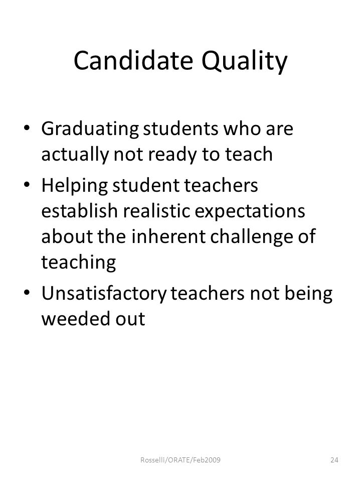 Candidate Quality Graduating students who are actually not ready to teach Helping student teachers establish realistic expectations about the inherent challenge of teaching Unsatisfactory teachers not being weeded out 24Rosselli/ORATE/Feb2009