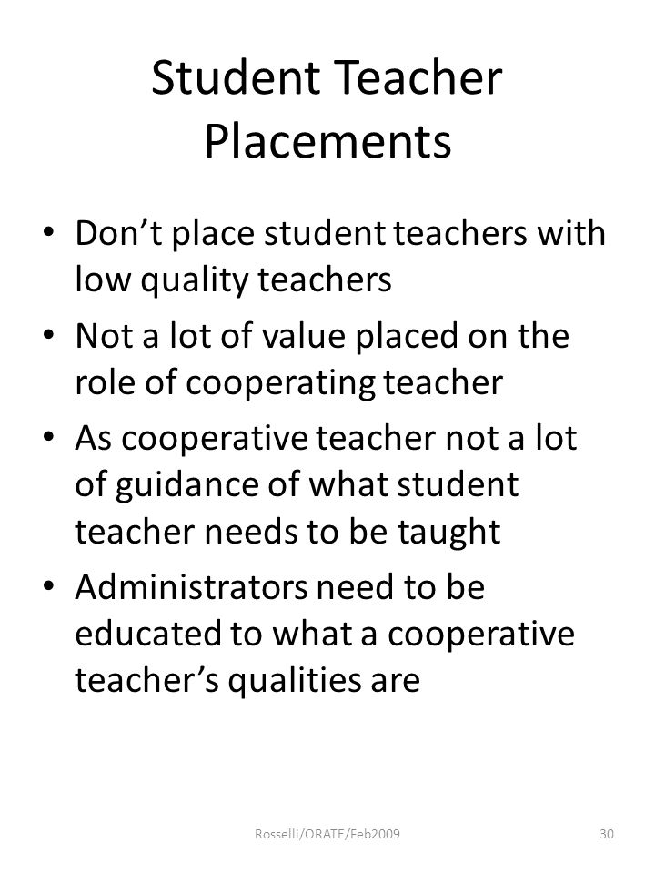 Student Teacher Placements Don't place student teachers with low quality teachers Not a lot of value placed on the role of cooperating teacher As cooperative teacher not a lot of guidance of what student teacher needs to be taught Administrators need to be educated to what a cooperative teacher's qualities are 30Rosselli/ORATE/Feb2009