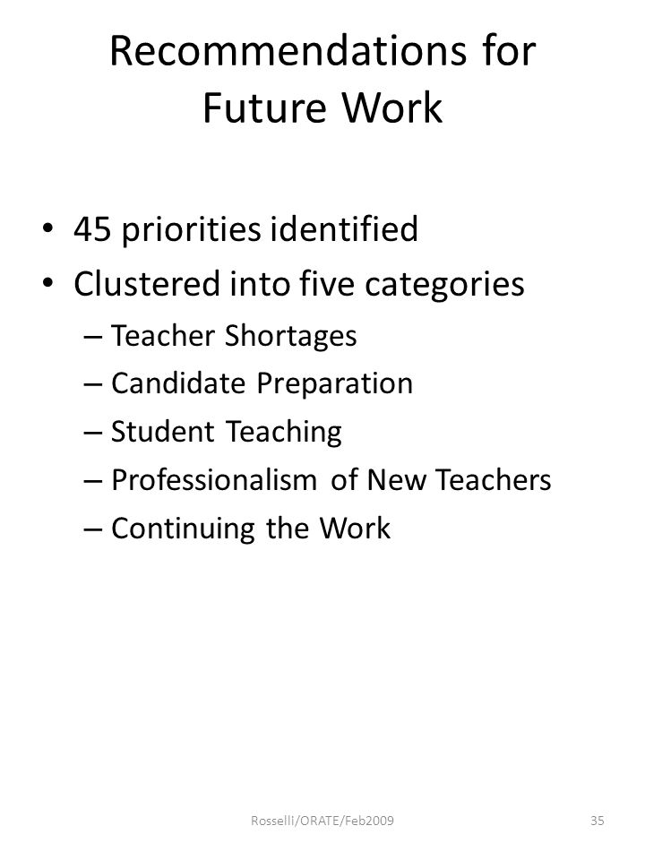 Recommendations for Future Work 45 priorities identified Clustered into five categories – Teacher Shortages – Candidate Preparation – Student Teaching