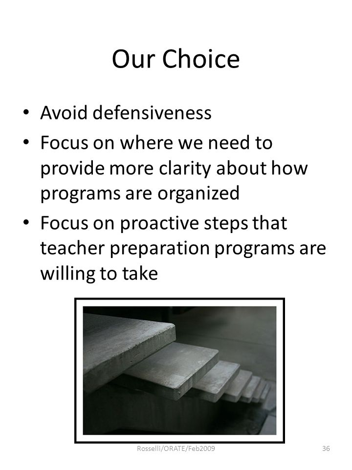 Our Choice Avoid defensiveness Focus on where we need to provide more clarity about how programs are organized Focus on proactive steps that teacher p