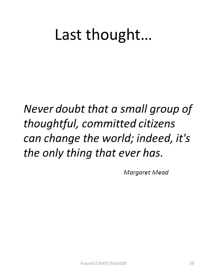 Last thought… Never doubt that a small group of thoughtful, committed citizens can change the world; indeed, it's the only thing that ever has. Margar