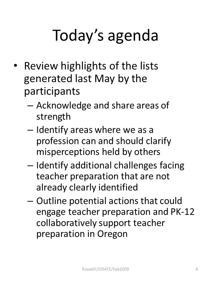 Today's agenda Review highlights of the lists generated last May by the participants – Acknowledge and share areas of strength – Identify areas where we as a profession can and should clarify misperceptions held by others – Identify additional challenges facing teacher preparation that are not already clearly identified – Outline potential actions that could engage teacher preparation and PK-12 collaboratively support teacher preparation in Oregon 4Rosselli/ORATE/Feb2009