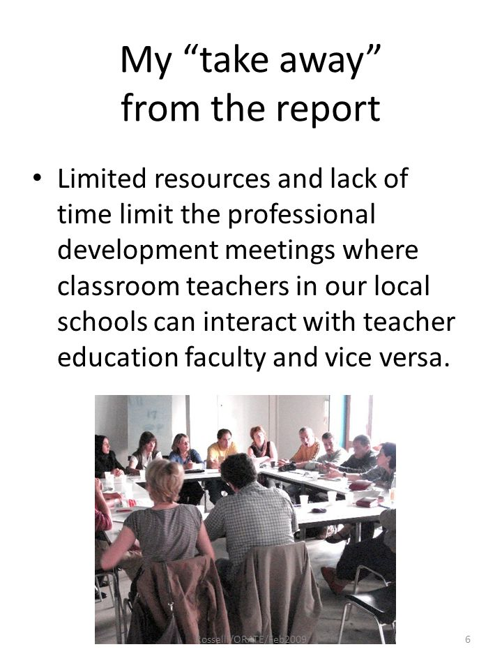 My take away from the report Limited resources and lack of time limit the professional development meetings where classroom teachers in our local schools can interact with teacher education faculty and vice versa.