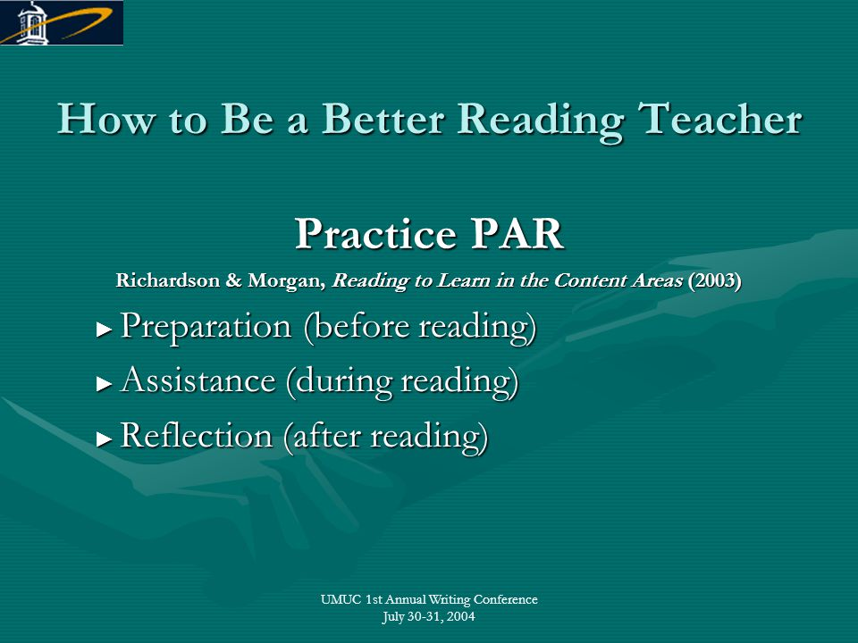UMUC 1st Annual Writing Conference July 30-31, 2004 How to Be a Better Reading Teacher Practice PAR Richardson & Morgan, Reading to Learn in the Conte