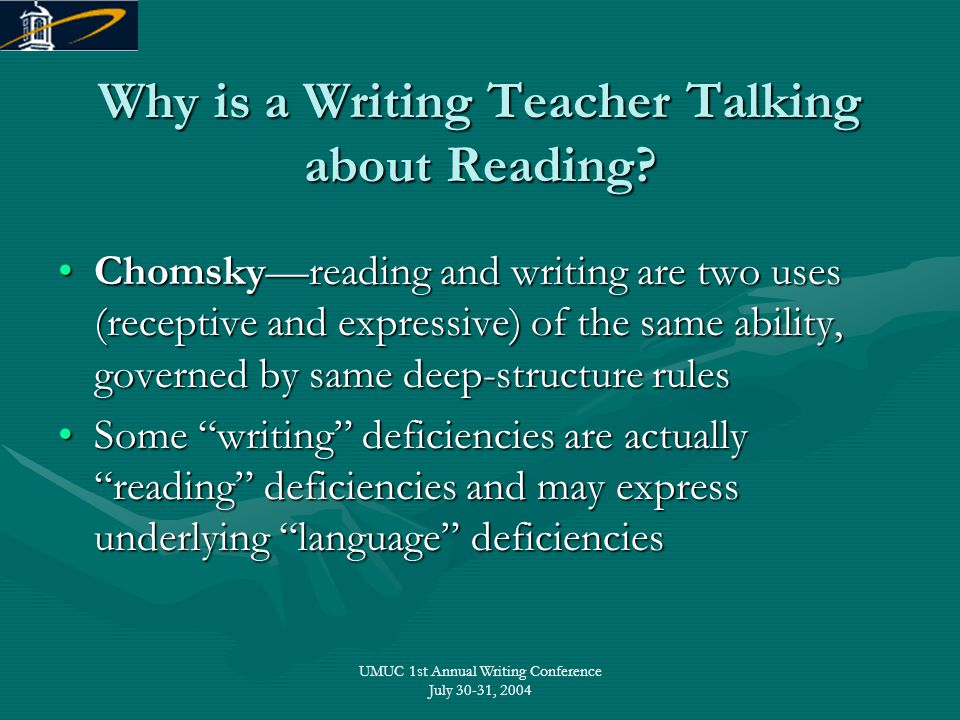 UMUC 1st Annual Writing Conference July 30-31, 2004 Why is a Writing Teacher Talking about Reading? Chomsky—reading and writing are two uses (receptiv