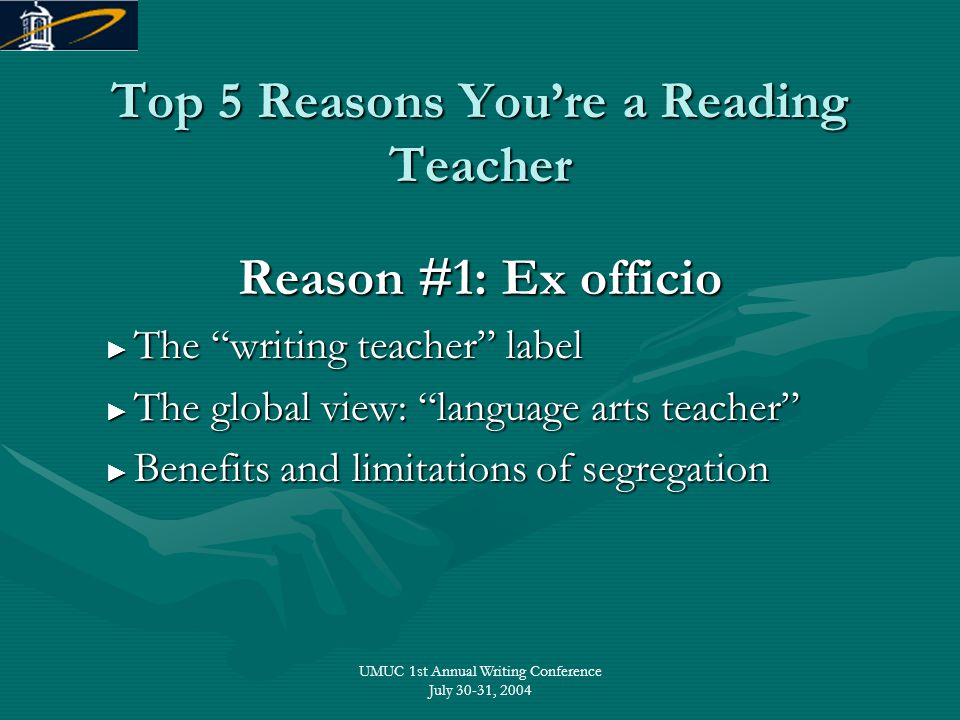 "UMUC 1st Annual Writing Conference July 30-31, 2004 Top 5 Reasons You're a Reading Teacher Reason #1: Ex officio ► The ""writing teacher"" label ► The """