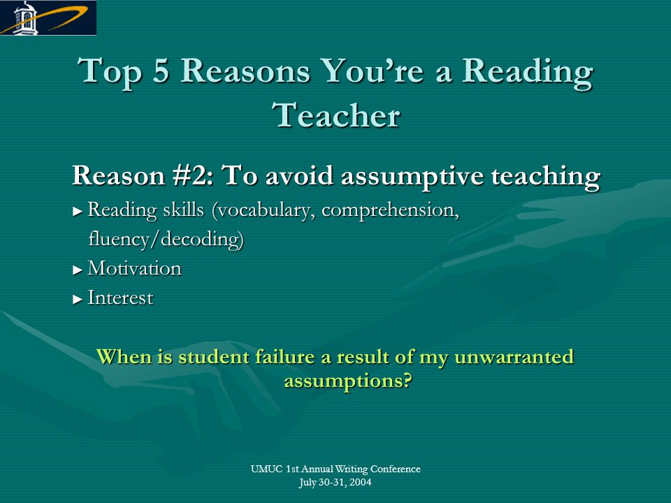UMUC 1st Annual Writing Conference July 30-31, 2004 Top 5 Reasons You're a Reading Teacher Reason #2: To avoid assumptive teaching ► Reading skills (v