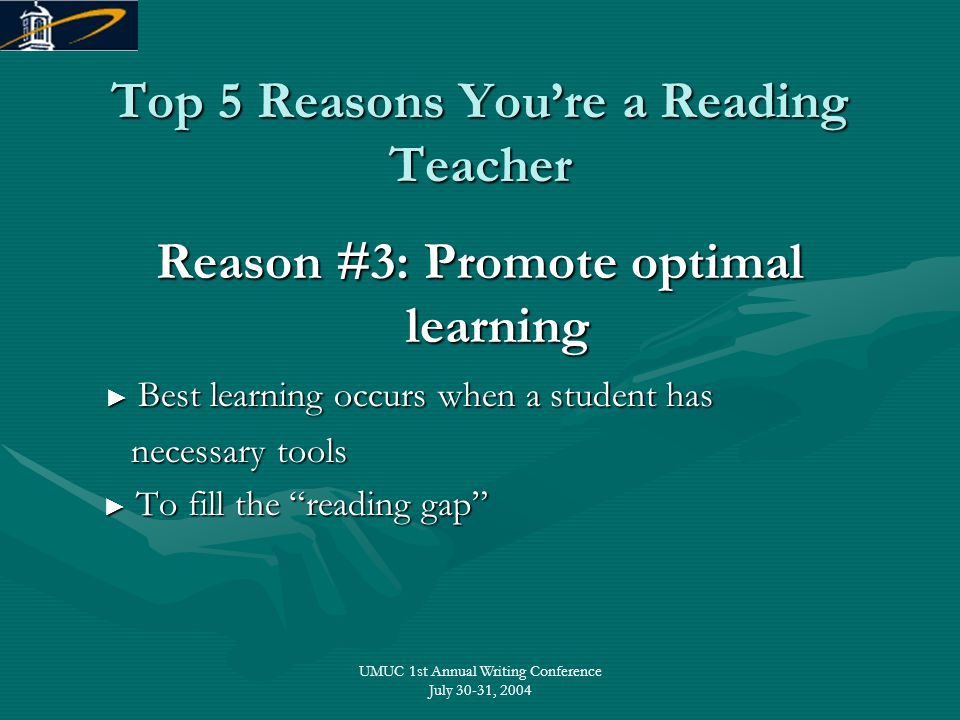 UMUC 1st Annual Writing Conference July 30-31, 2004 Top 5 Reasons You're a Reading Teacher Reason #3: Promote optimal learning ► Best learning occurs