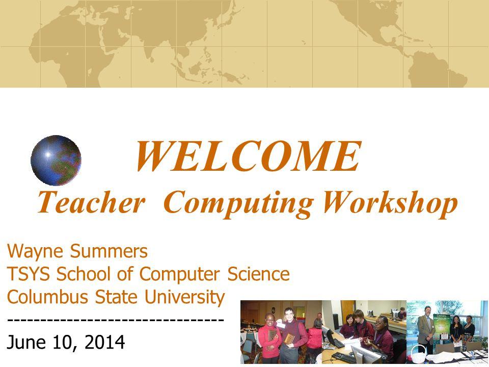 WELCOME Teacher Computing Workshop Wayne Summers TSYS School of Computer Science Columbus State University -------------------------------- June 10, 2014