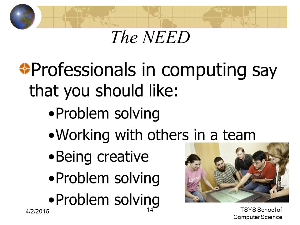 The NEED Professionals in computing s ay that you should like: Problem solving Working with others in a team Being creative Problem solving 4/2/2015 14TSYS School of Computer Science