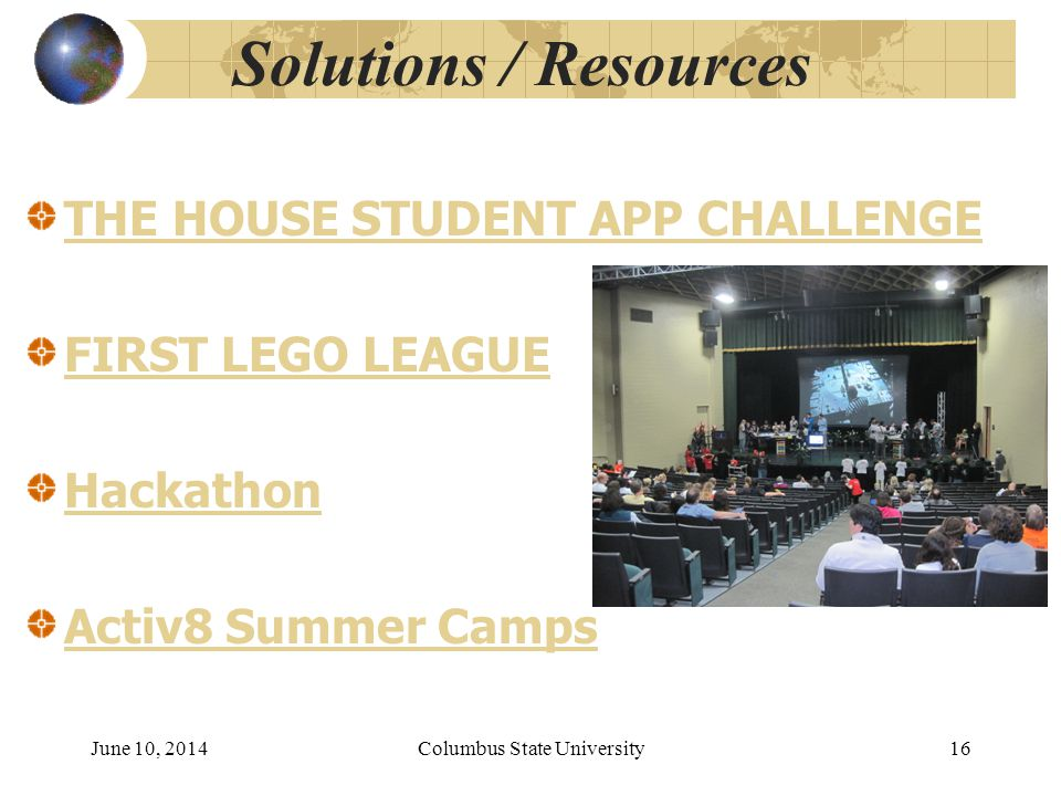 Solutions / Resources THE HOUSE STUDENT APP CHALLENGE FIRST LEGO LEAGUE Hackathon Activ8 Summer Camps June 10, 2014Columbus State University 16