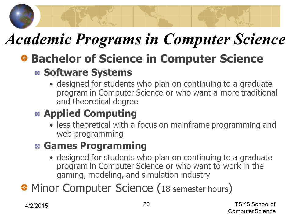 20TSYS School of Computer Science Academic Programs in Computer Science Bachelor of Science in Computer Science Software Systems designed for students who plan on continuing to a graduate program in Computer Science or who want a more traditional and theoretical degree Applied Computing less theoretical with a focus on mainframe programming and web programming Games Programming designed for students who plan on continuing to a graduate program in Computer Science or who want to work in the gaming, modeling, and simulation industry Minor Computer Science ( 18 semester hours ) 4/2/2015