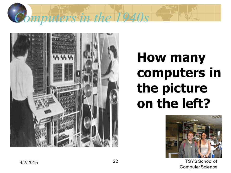 4/2/2015 22 Computers in the 1940s How many computers in the picture on the left? TSYS School of Computer Science
