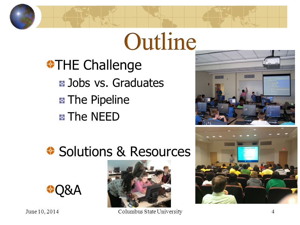 June 10, 2014Columbus State University 4 THE Challenge Jobs vs. Graduates The Pipeline The NEED Solutions & Resources Q&A