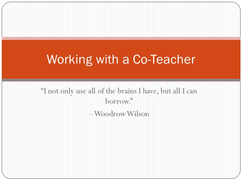 I not only use all of the brains I have, but all I can borrow. – Woodrow Wilson Working with a Co-Teacher