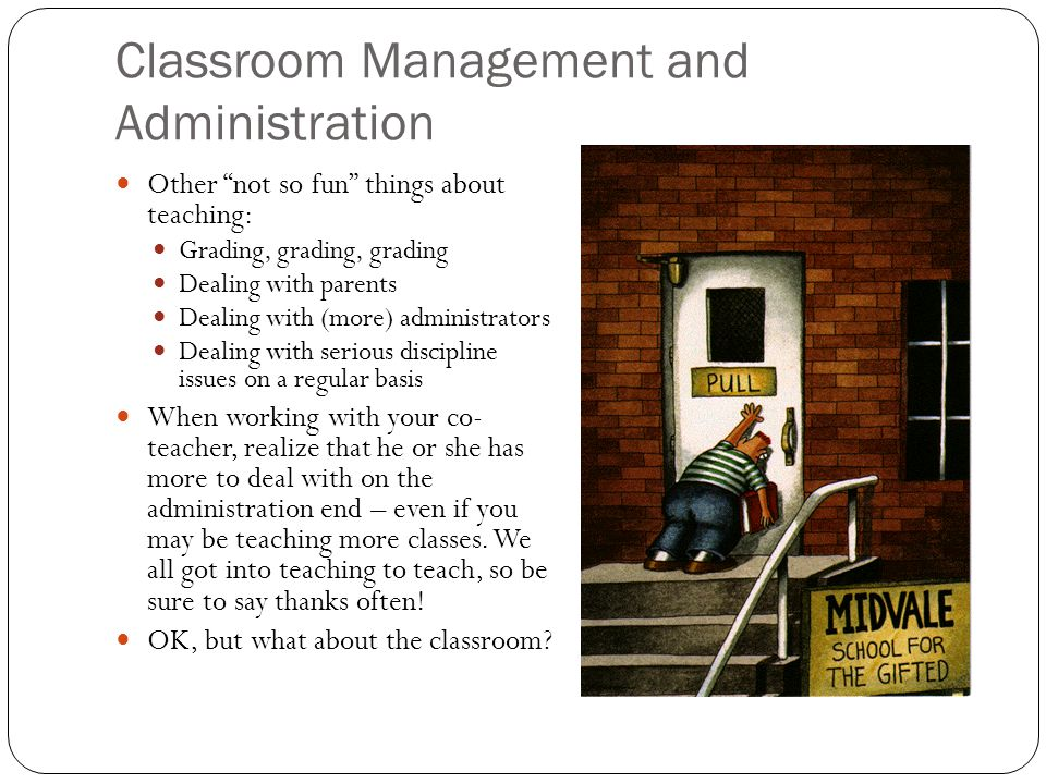Classroom Management and Administration Other not so fun things about teaching: Grading, grading, grading Dealing with parents Dealing with (more) administrators Dealing with serious discipline issues on a regular basis When working with your co- teacher, realize that he or she has more to deal with on the administration end – even if you may be teaching more classes.