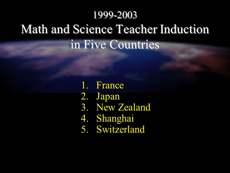 1999-2003 Math and Science Teacher Induction in Five Countries 1.France 2.Japan 3.New Zealand 4.Shanghai 5.Switzerland