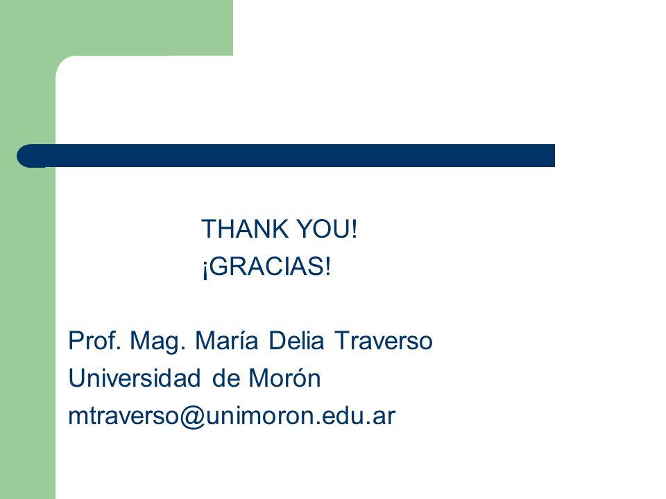 THANK YOU! ¡GRACIAS! Prof. Mag. María Delia Traverso Universidad de Morón mtraverso@unimoron.edu.ar