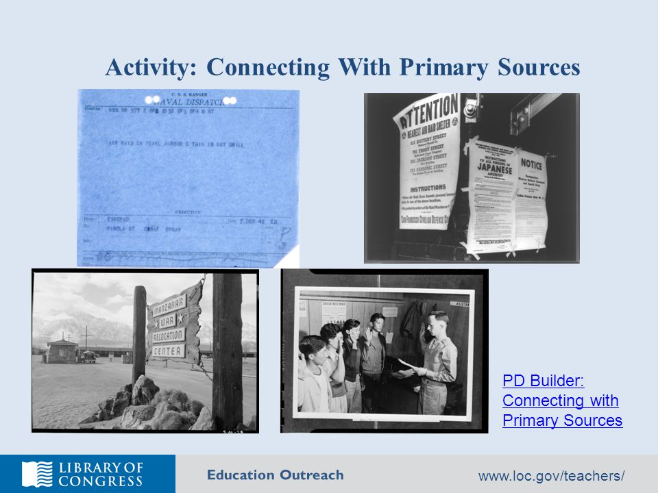 Education Outreach www.loc.gov/teachers/ Activity: Connecting With Primary Sources PD Builder: Connecting with Primary Sources