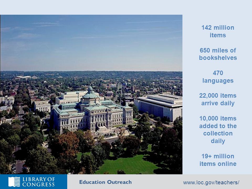 Education Outreach 142 million items 650 miles of bookshelves 470 languages 22,000 items arrive daily 10,000 items added to the collection daily 19+ million items online www.loc.gov/teachers/
