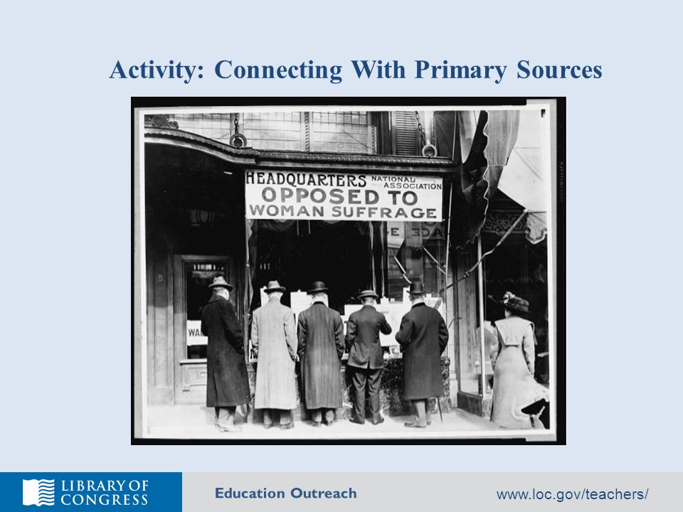 Education Outreach Why Use Primary Sources Primary sources provide a window into the past……unfiltered access to the record of artistic, social, scientific and political thought and achievement during the specific period under study, produced by people who lived during that period.
