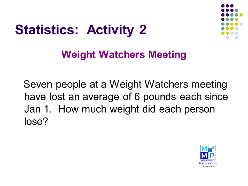 Statistics: Activity 2 Weight Watchers Meeting Seven people at a Weight Watchers meeting have lost an average of 6 pounds each since Jan 1. How much w