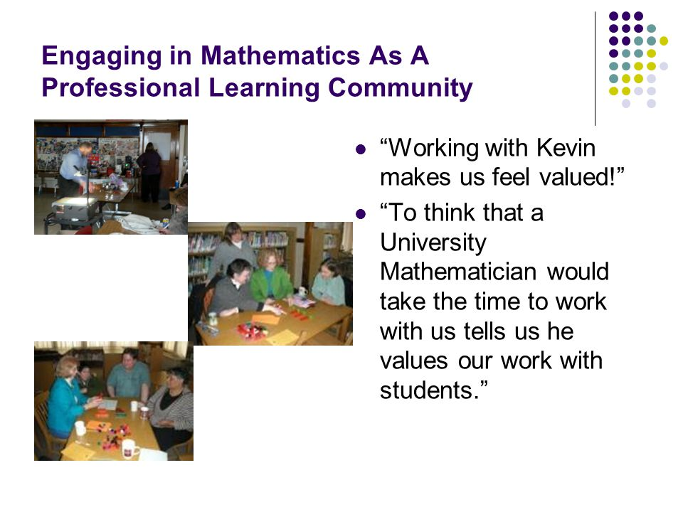 Engaging in Mathematics As A Professional Learning Community Working with Kevin makes us feel valued! To think that a University Mathematician would take the time to work with us tells us he values our work with students.