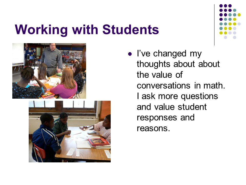 Working with Students I've changed my thoughts about about the value of conversations in math. I ask more questions and value student responses and re