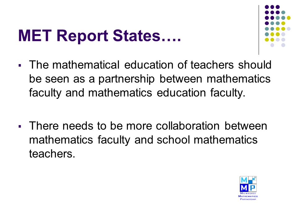 MET Report States….  The mathematical education of teachers should be seen as a partnership between mathematics faculty and mathematics education fac