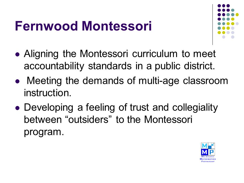 Fernwood Montessori Aligning the Montessori curriculum to meet accountability standards in a public district. Meeting the demands of multi-age classro
