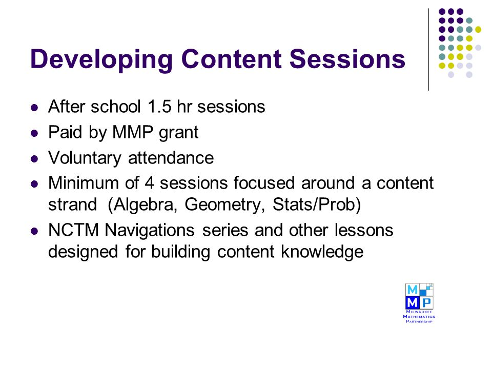 Developing Content Sessions After school 1.5 hr sessions Paid by MMP grant Voluntary attendance Minimum of 4 sessions focused around a content strand (Algebra, Geometry, Stats/Prob) NCTM Navigations series and other lessons designed for building content knowledge