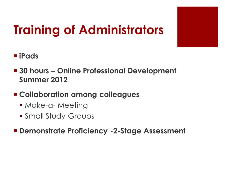 Training of Administrators  iPads  30 hours – Online Professional Development Summer 2012  Collaboration among colleagues  Make-a- Meeting  Small Study Groups  Demonstrate Proficiency -2-Stage Assessment