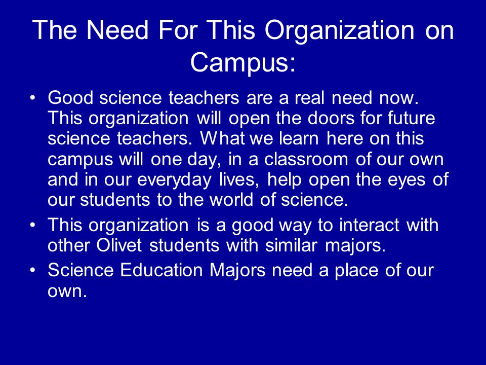 The Need For This Organization on Campus: Good science teachers are a real need now. This organization will open the doors for future science teachers