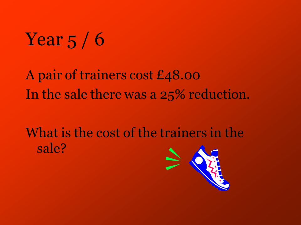 Year 5 / 6 A pair of trainers cost £48.00 In the sale there was a 25% reduction.